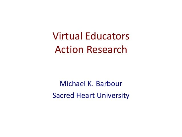 Virtual Educators Action Research Michael K. Barbour Sacred Heart University