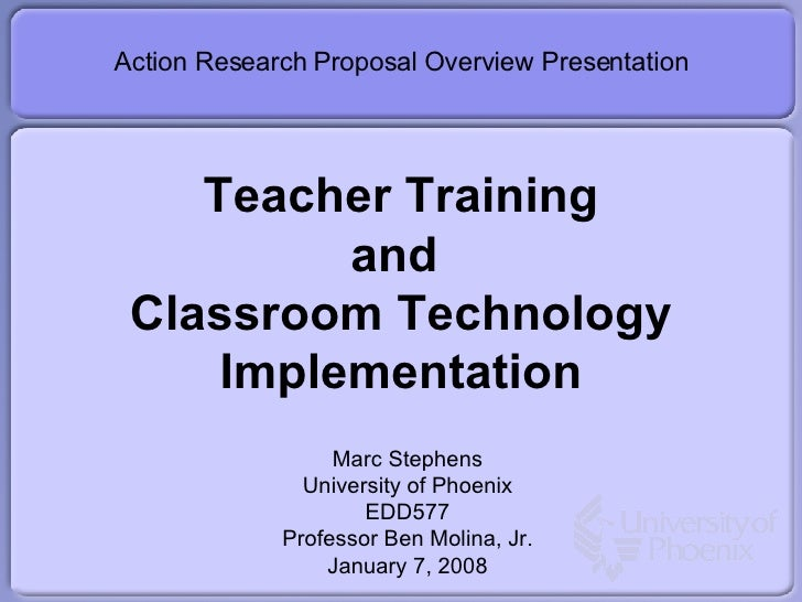 Teacher Training and  Classroom Technology Implementation Action Research Proposal Overview Presentation Marc Stephens Uni...