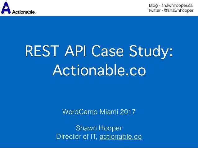Blog - shawnhooper.ca Twitter - @shawnhooper REST API Case Study:  Actionable.co WordCamp Miami 2017  Shawn Hooper Dir...