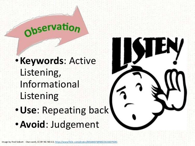•Keywords: Active Listening, Informational Listening •Use: Repeating back •Avoid: Judgement Image by Fred Seibert - Own wo...