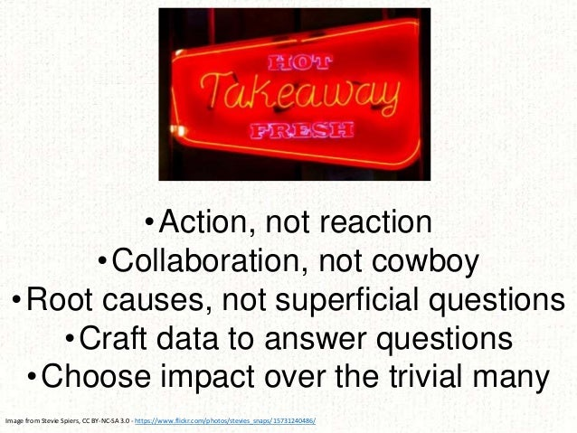 •Action, not reaction •Collaboration, not cowboy •Root causes, not superficial questions •Craft data to answer questions •...
