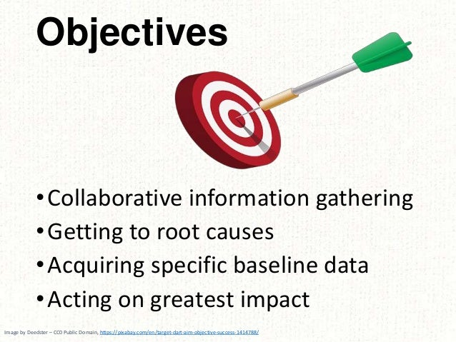 •Collaborative information gathering •Getting to root causes •Acquiring specific baseline data •Acting on greatest impact ...