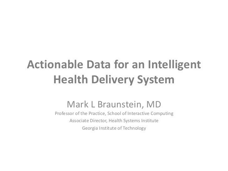 Actionable Data for an Intelligent Health Delivery System<br />Mark L Braunstein, MDProfessor of the Practice, School of I...