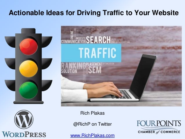 Actionable Ideas for Driving Traffic to Your Website Rich Plakas @RichP on Twitter www.RichPlakas.com