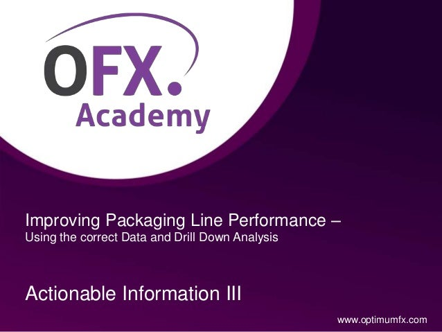 Improving Packaging Line Performance – Using the correct Data and Drill Down Analysis Actionable Information III www.optim...