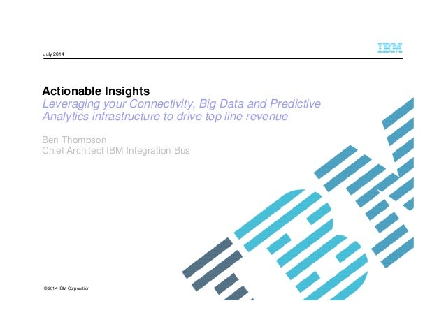 © 2014 IBM Corporation Actionable Insights Leveraging your Connectivity, Big Data and Predictive Analytics infrastructure ...