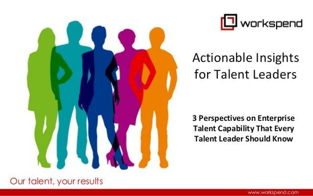 Our talent, your results www.workspend.com 3 Perspectives on Enterprise Talent Capability That Every Talent Leader Should ...