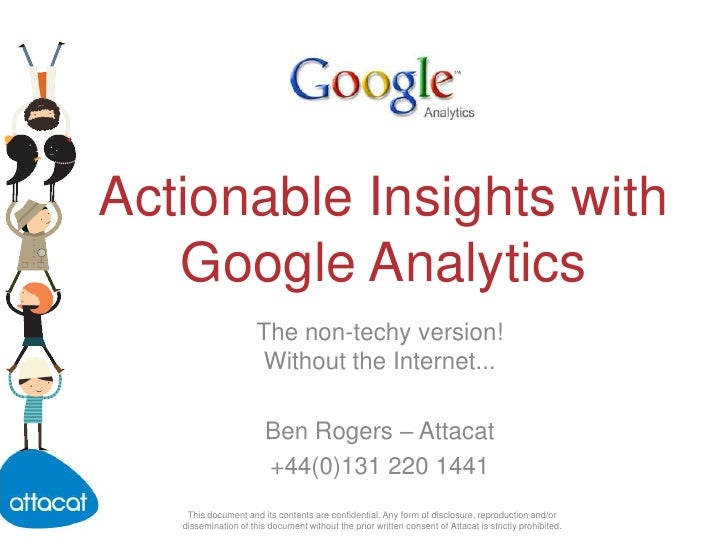 Actionable Insights with Google Analytics<br />The non-techy version! Without the Internet...<br />Ben Rogers – Attacat<br...