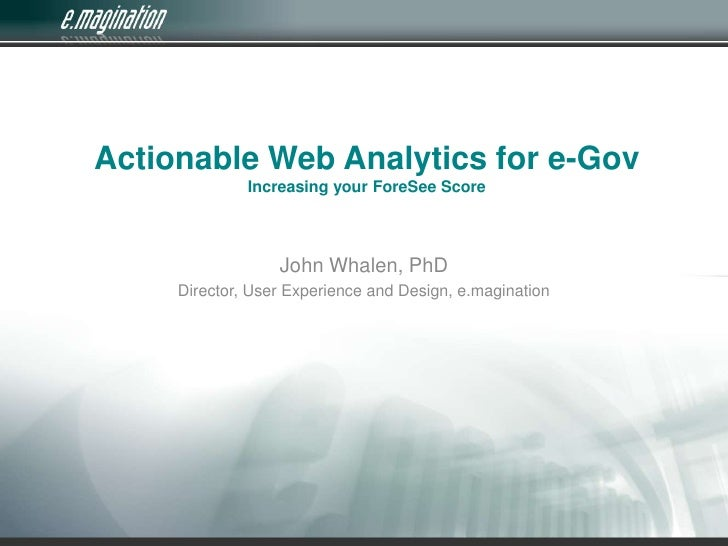 Actionable Web Analytics for e-GovIncreasing your ForeSee Score<br />John Whalen, PhD<br />Director, User Experience and D...