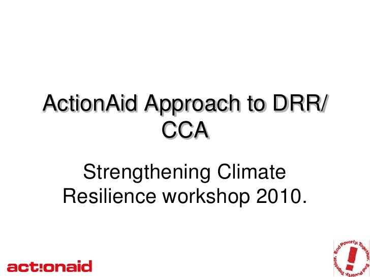 ActionAid Approach to DRR/            CCA    Strengthening Climate  Resilience workshop 2010.
