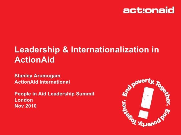 Leadership & Internationalization in  ActionAid  Stanley Arumugam  ActionAid International  People in Aid Leadership Summi...