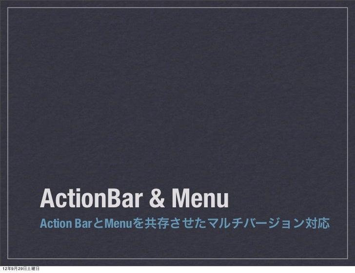 ActionBar & Menu              Action BarとMenuを共存させたマルチバージョン対応12年9月29日土曜日