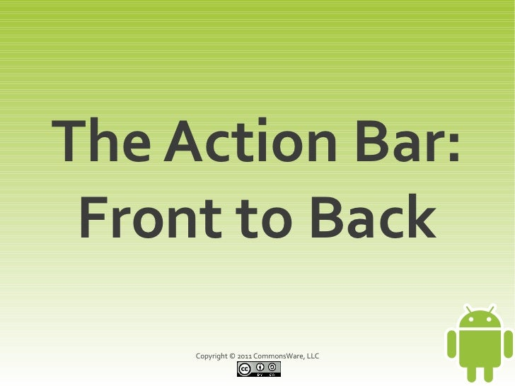 The Action Bar: Front to Back     Copyright © 2011 CommonsWare, LLC