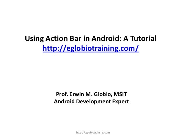Using Action Bar in Android: A Tutorial http://eglobiotraining.com/ Prof. Erwin M. Globio, MSIT Android Development Expert...
