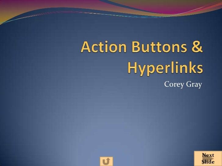 Action Buttons & Hyperlinks<br />Corey Gray<br />Next Slide<br />