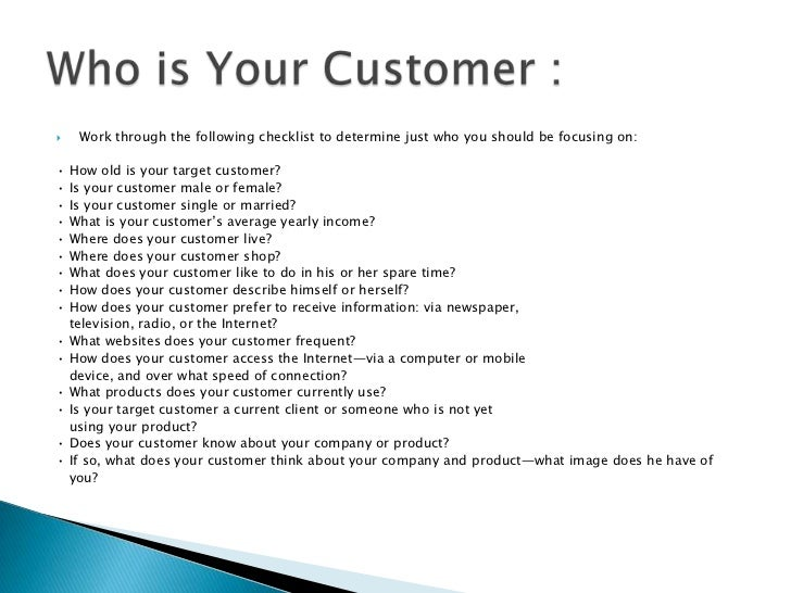 Work through the following checklist to determine just who you should be focusing on:<br />• How old is your target custom...