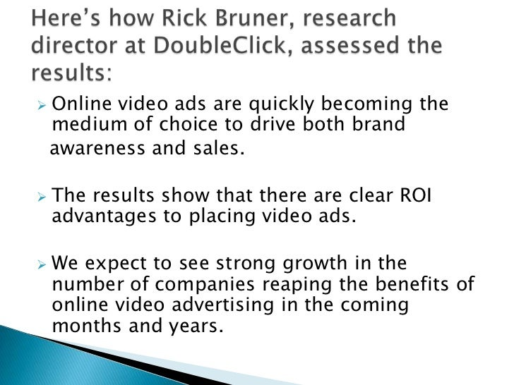 <ul><li>Online video ads are quickly becoming the medium of choice to drive both brand</li></ul>  awareness and sales. <br...