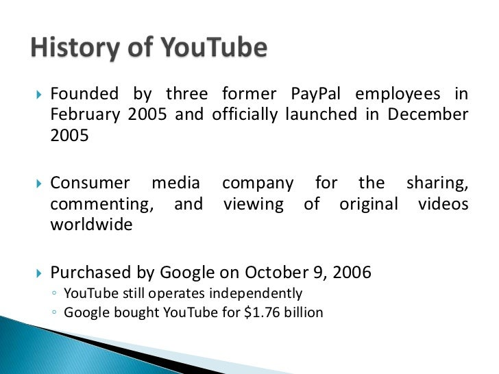 History of YouTube<br />Founded by three former PayPal employees in February 2005 and officially launched in December 2005...
