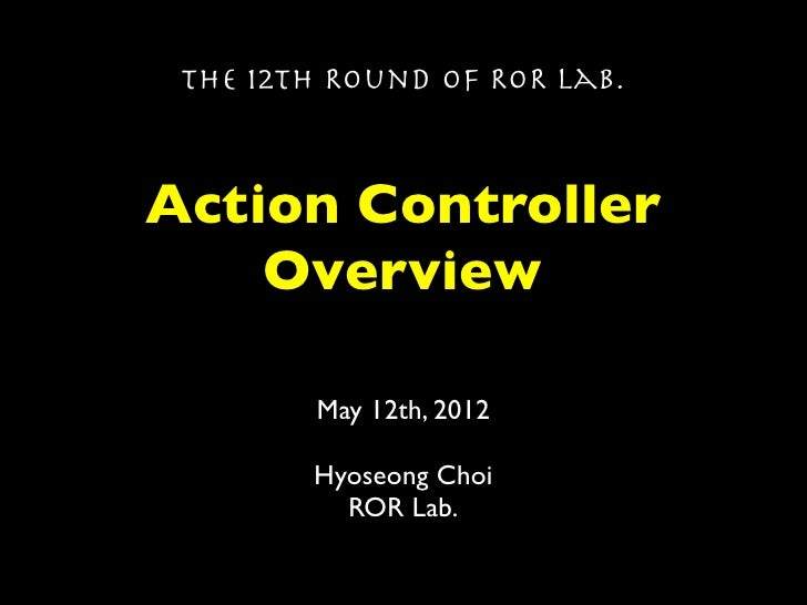 The 12th Round of ROR Lab.Action Controller    Overview        May 12th, 2012        Hyoseong Choi          ROR Lab.