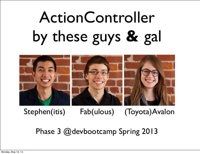 ActionControllerby these guys & galStephen(itis) Fab(ulous) (Toyota)AvalonPhase 3 @devbootcamp Spring 2013Monday, May 13, 13