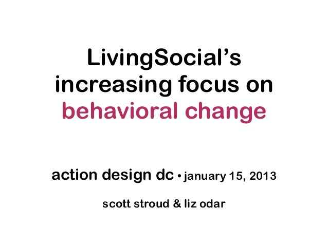 LivingSocial'sincreasing focus on behavioral changeaction design dc • january 15, 2013       scott stroud & liz odar