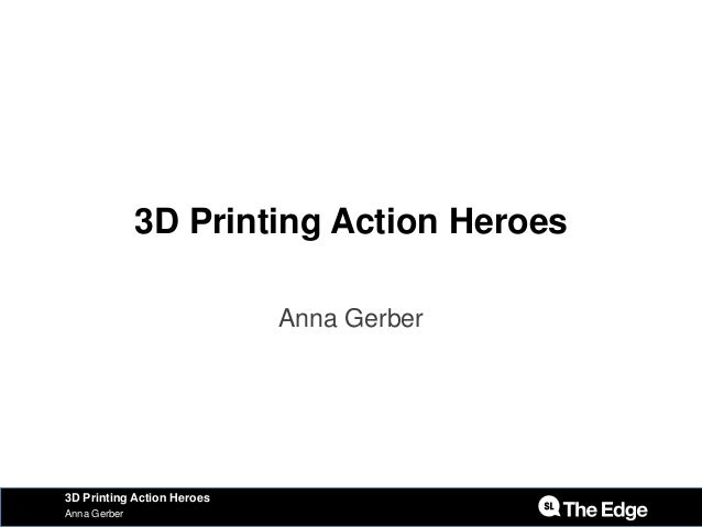 3D Printing Action Heroes Anna Gerber Anna Gerber 3D Printing Action Heroes