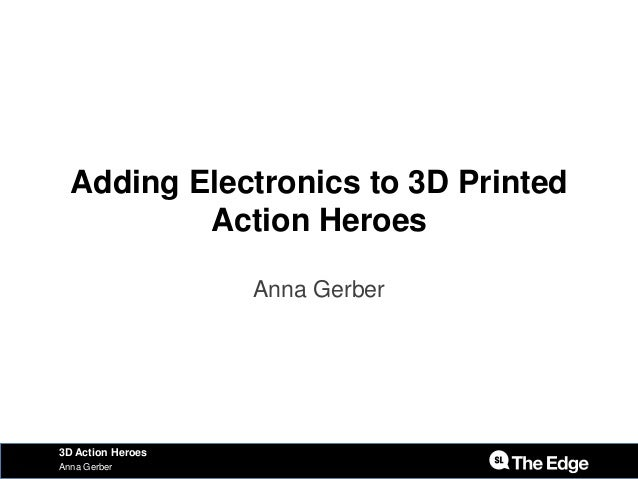 Adding Electronics to 3D Printed Action Heroes Anna Gerber Anna Gerber 3D Action Heroes