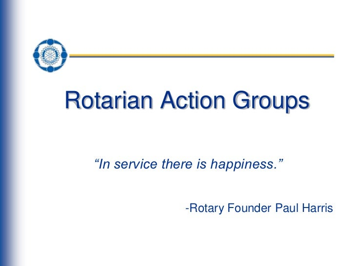 "Rotarian Action Groups  ""In service there is happiness.""                 -Rotary Founder Paul Harris"