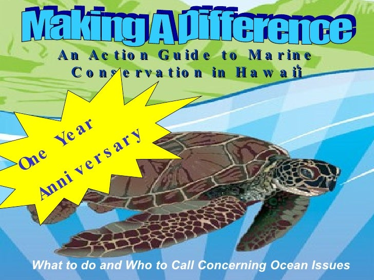 Making A Difference An Action Guide to Marine Conservation in Hawai ̒ i What to do and Who to Call Concerning Ocean Issues...