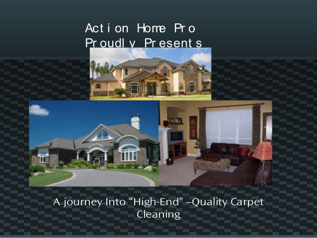 "Act i on Home Pr o Pr oudl y Pr esent s A journey Into ""High-End"" –Quality Carpet Cleaning"