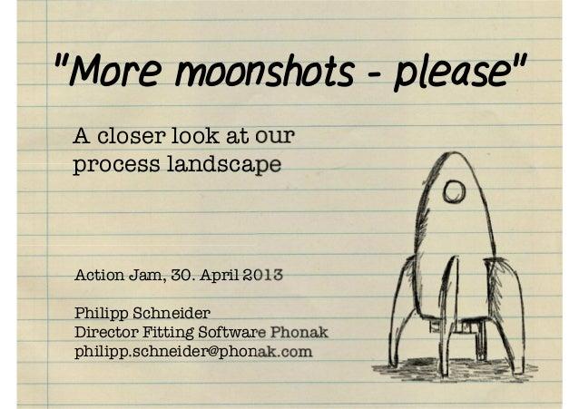 """More moonshots - please""Action Jam, 30. April 2013Philipp SchneiderDirector Fitting Software Phonakphilipp.schneider@phon..."