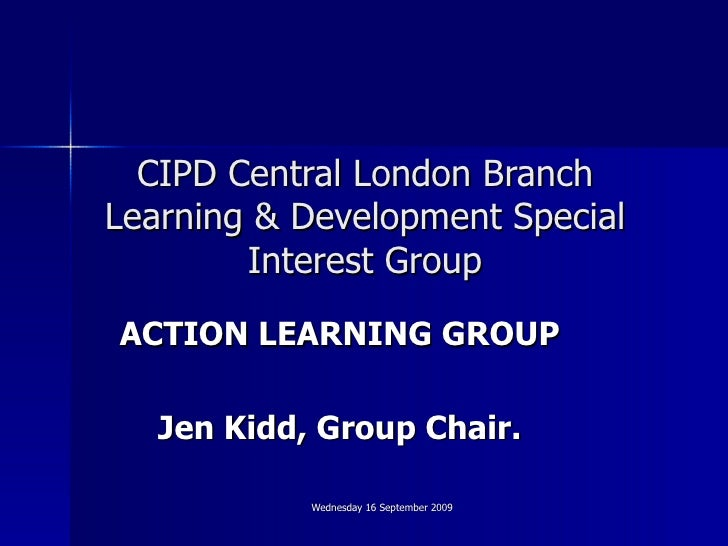 CIPD Central London Branch Learning & Development Special Interest Group ACTION LEARNING GROUP Jen Kidd, Group Chair.