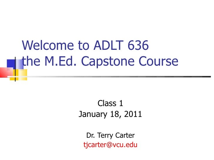 Welcome to ADLT 636  the M.Ed. Capstone Course Class 1 January 18, 2011 Dr. Terry Carter [email_address]