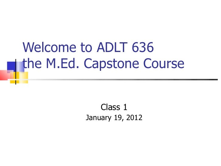 Welcome to ADLT 636  the M.Ed. Capstone Course Class 1 January 19, 2012
