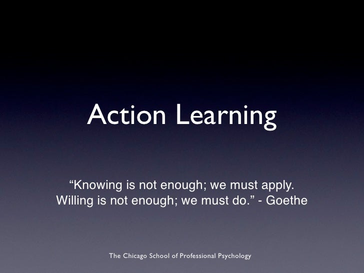 "Action Learning   ""Knowing is not enough; we must apply. Willing is not enough; we must do."" - Goethe             The Chic..."