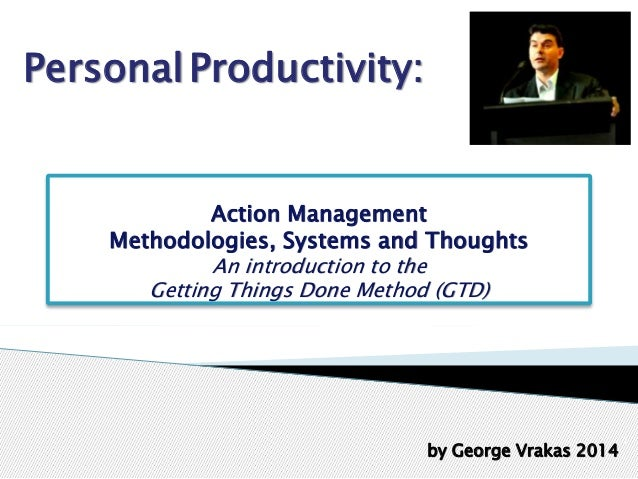 Action Management Methodologies, Systems and Thoughts An introduction to the Getting Things Done Method (GTD) 1 by George ...