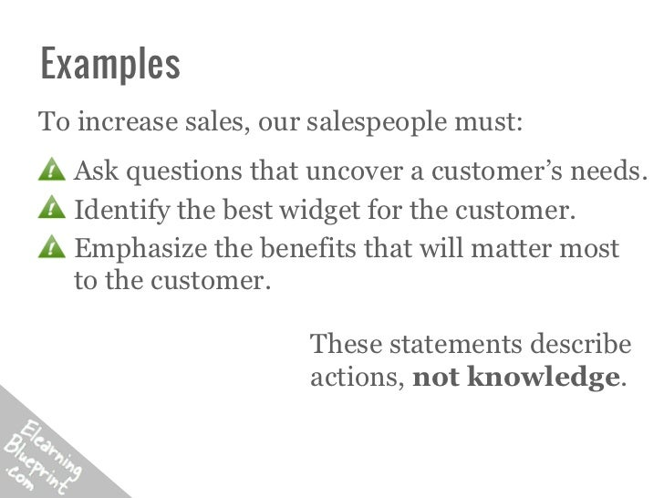 ExamplesTo increase sales, our salespeople must:  Ask questions that uncover a customer's needs.  Identify the best widget...