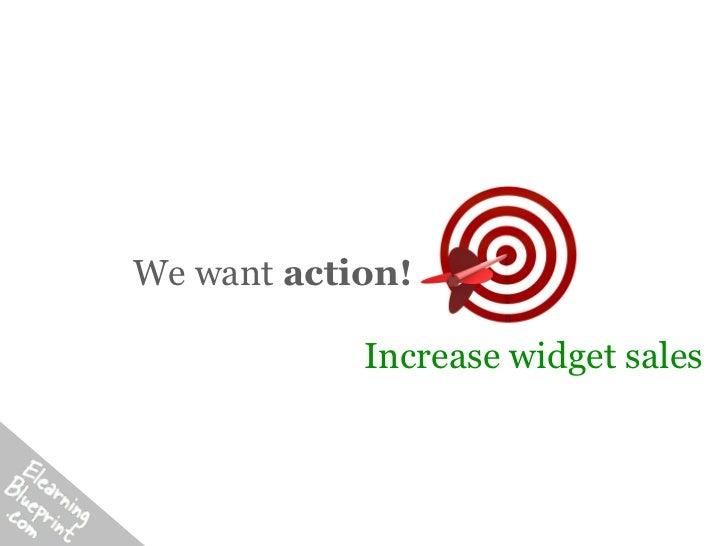 We want action!            Increase widget sales