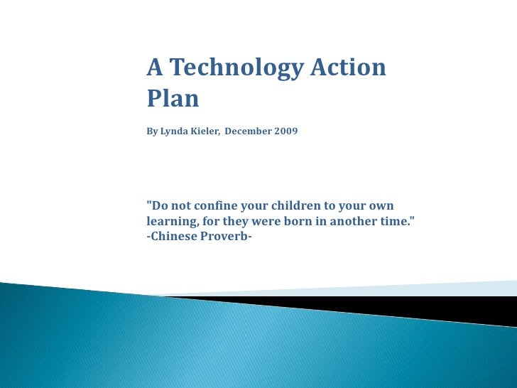 "A Technology Action Plan<br />By Lynda Kieler,  December 2009<br />""Do not confine your children to your own learning..."