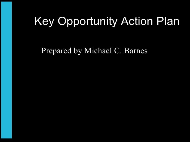 Key Opportunity Action Plan <ul><li>Prepared by Michael C. Barnes </li></ul>
