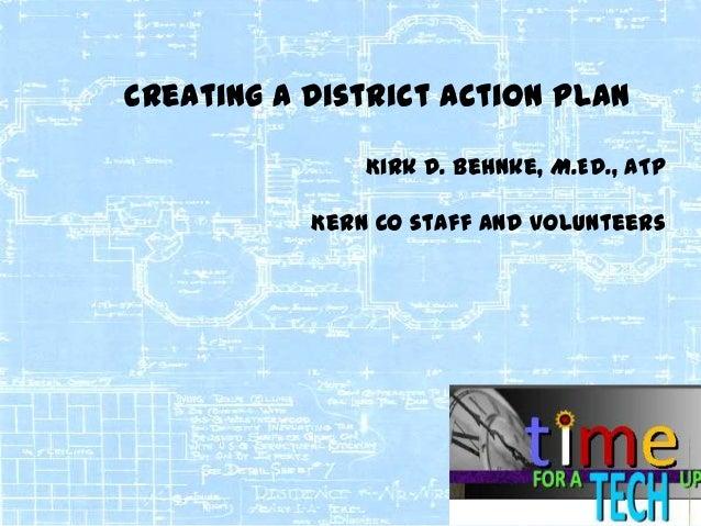 Creating a District Action Plan Kirk D. Behnke, M.Ed., ATP Kern Co staff and volunteers  1