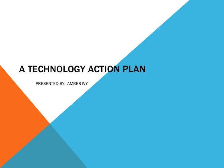 A TECHNOLOGY ACTION PLAN PRESENTED BY:  AMBER IVY