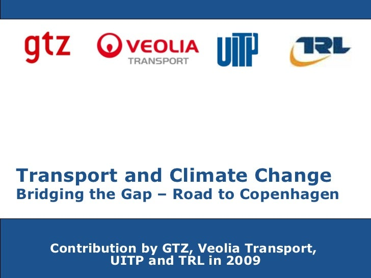 Contribution by GTZ, Veolia Transport,  UITP and TRL in 2009 Transport and Climate Change   Bridging the Gap – Road to Cop...