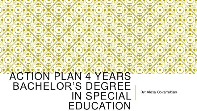 ACTION PLAN 4 YEARS BACHELOR'S DEGREE IN SPECIAL EDUCATION By: Alexa Covarrubias