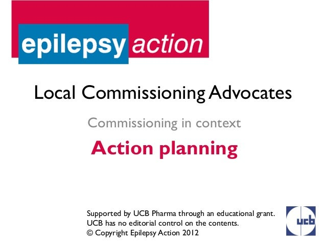 Local Commissioning Advocates      Commissioning in context      Action planning     Supported by UCB Pharma through an ed...