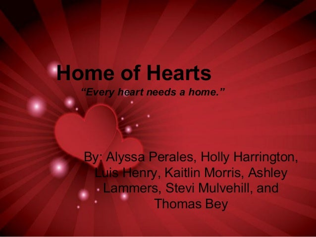 """Home of Hearts """"Every heart needs a home."""" By: Alyssa Perales, Holly Harrington, Luis Henry, Kaitlin Morris, Ashley Lammer..."""