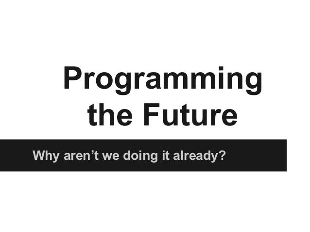 Why aren't we doing it already? Programming the Future