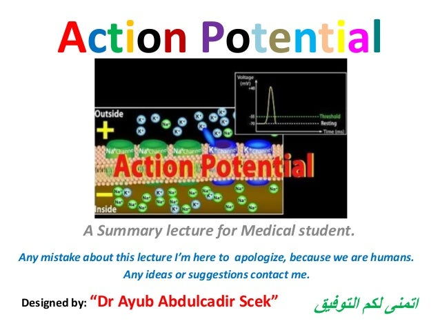 "Action Potential A Summary lecture for Medical student. Designed by: ""Dr Ayub Abdulcadir Scek"" Any mistake about this lect..."