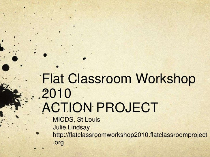Flat Classroom Workshop 2010ACTION PROJECT<br />MICDS, St Louis<br />Julie Lindsay<br />http://flatclassroomworkshop2010.f...