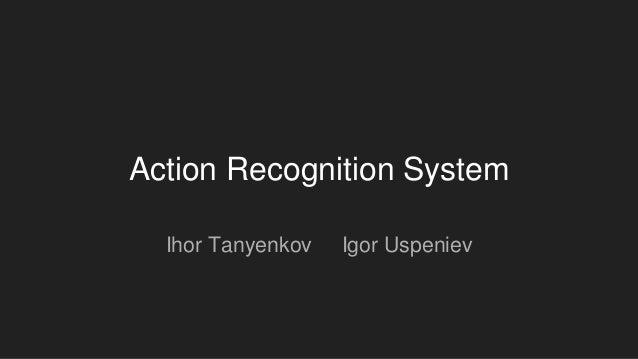 Action Recognition System Ihor Tanyenkov Igor Uspeniev